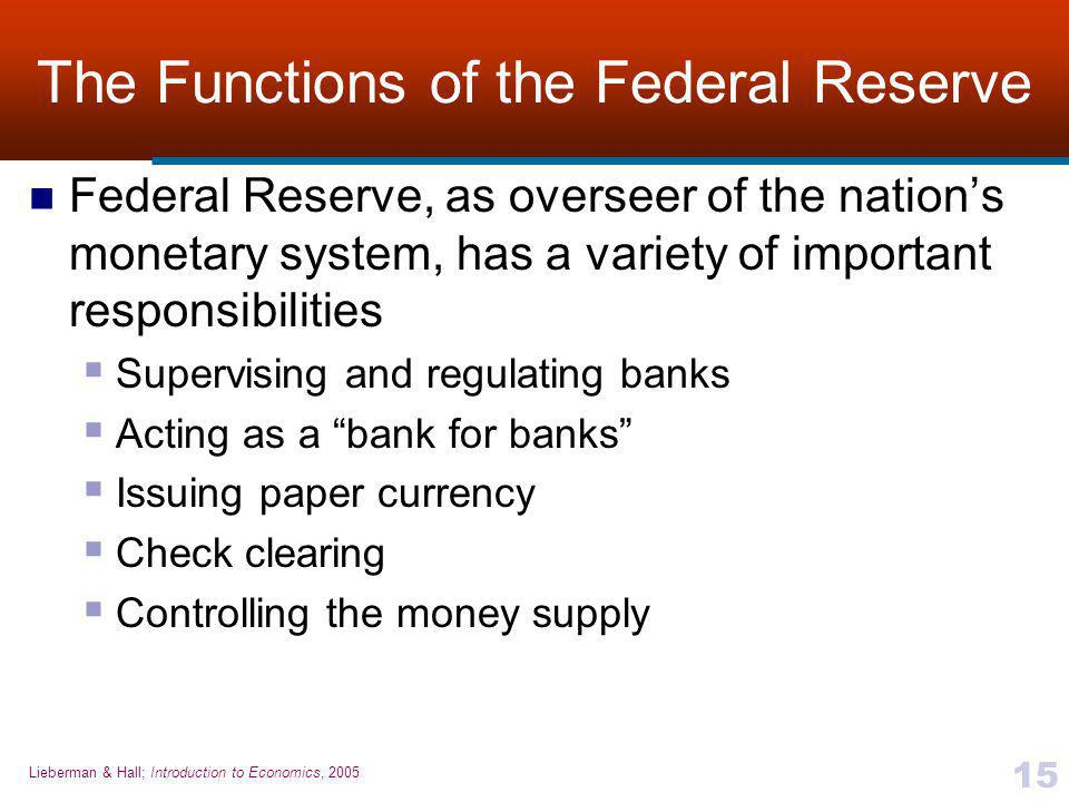 Lieberman & Hall; Introduction to Economics, 2005 15 The Functions of the Federal Reserve Federal Reserve, as overseer of the nation's monetary system, has a variety of important responsibilities  Supervising and regulating banks  Acting as a bank for banks  Issuing paper currency  Check clearing  Controlling the money supply