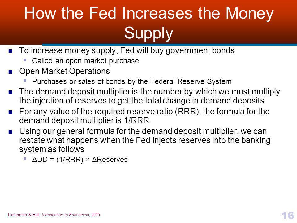 Lieberman & Hall; Introduction to Economics, 2005 16 How the Fed Increases the Money Supply To increase money supply, Fed will buy government bonds  Called an open market purchase Open Market Operations  Purchases or sales of bonds by the Federal Reserve System The demand deposit multiplier is the number by which we must multiply the injection of reserves to get the total change in demand deposits For any value of the required reserve ratio (RRR), the formula for the demand deposit multiplier is 1/RRR Using our general formula for the demand deposit multiplier, we can restate what happens when the Fed injects reserves into the banking system as follows  ΔDD = (1/RRR) × ΔReserves