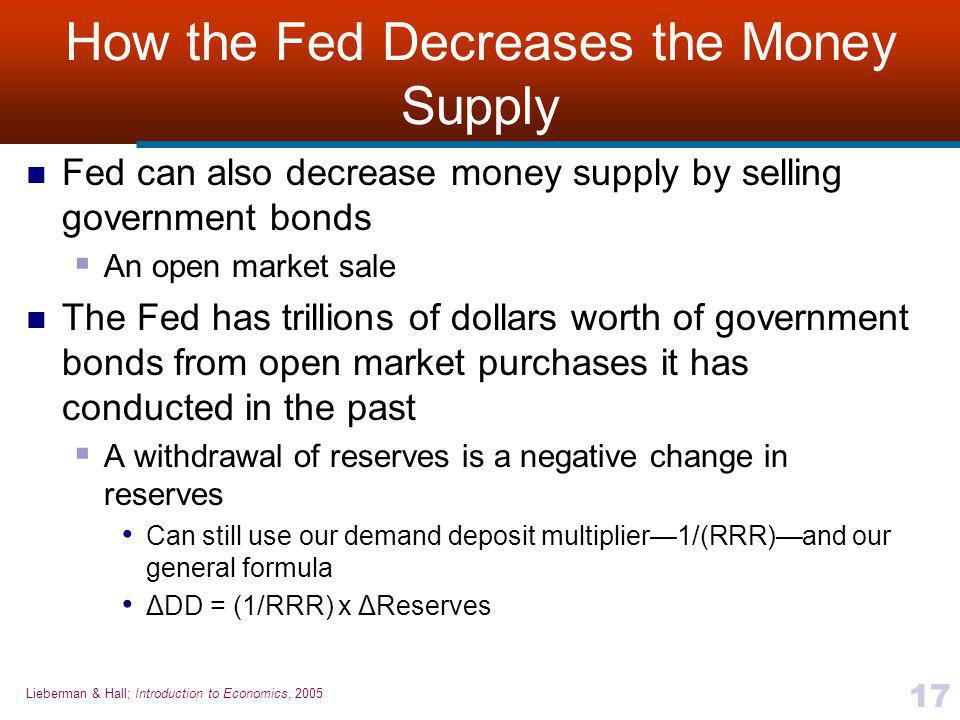 Lieberman & Hall; Introduction to Economics, 2005 17 How the Fed Decreases the Money Supply Fed can also decrease money supply by selling government bonds  An open market sale The Fed has trillions of dollars worth of government bonds from open market purchases it has conducted in the past  A withdrawal of reserves is a negative change in reserves Can still use our demand deposit multiplier—1/(RRR)—and our general formula ΔDD = (1/RRR) x ΔReserves