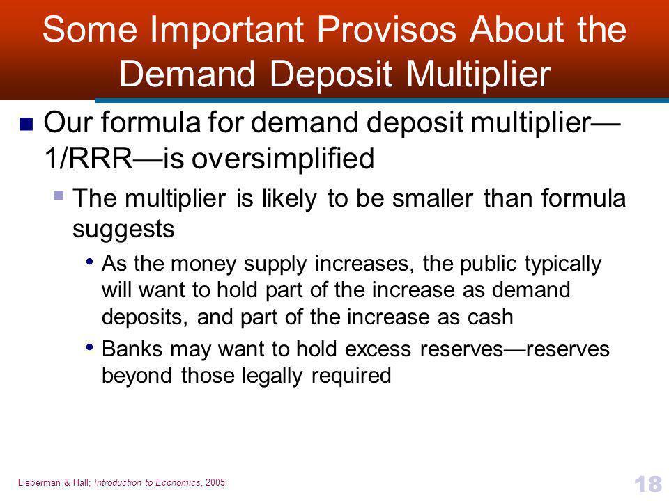 Lieberman & Hall; Introduction to Economics, 2005 18 Some Important Provisos About the Demand Deposit Multiplier Our formula for demand deposit multip