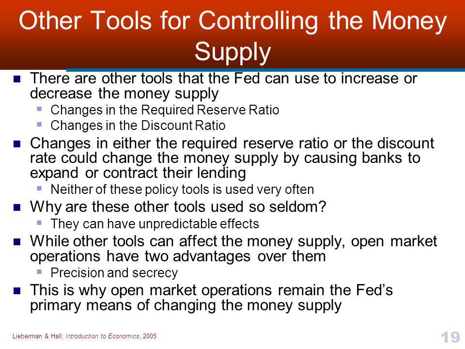 Lieberman & Hall; Introduction to Economics, 2005 19 Other Tools for Controlling the Money Supply There are other tools that the Fed can use to increa