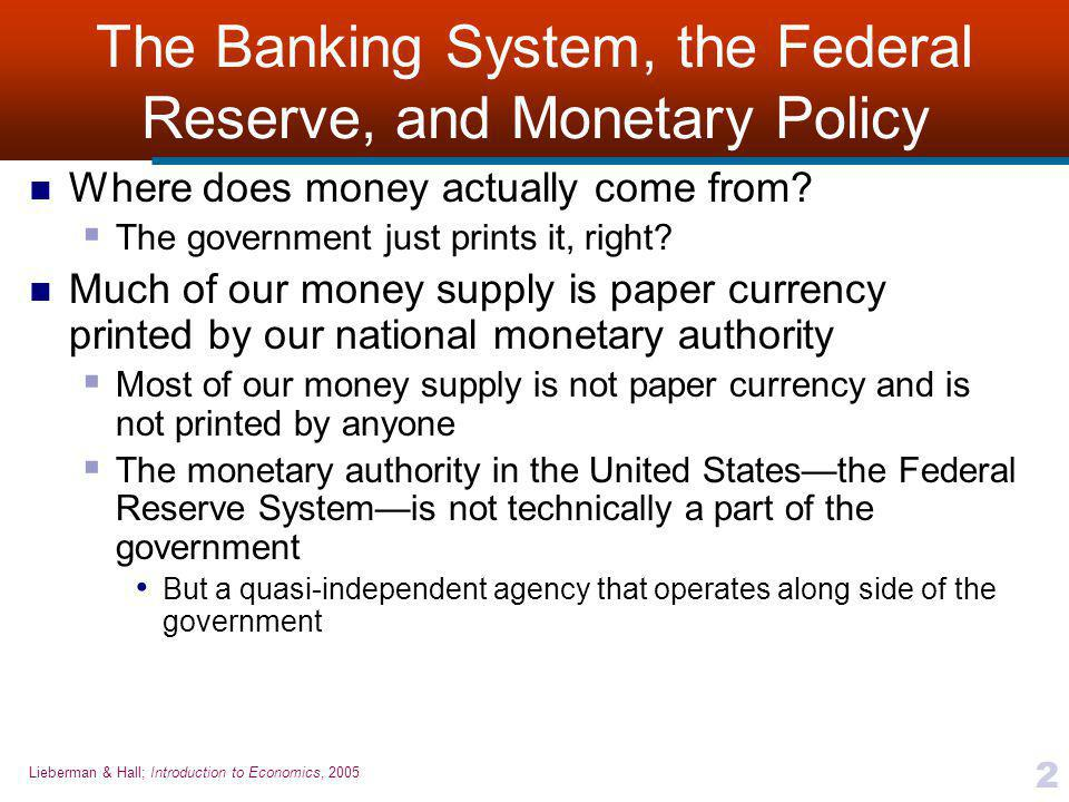 Lieberman & Hall; Introduction to Economics, 2005 2 The Banking System, the Federal Reserve, and Monetary Policy Where does money actually come from.