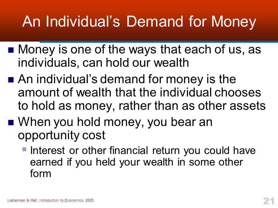 Lieberman & Hall; Introduction to Economics, 2005 21 An Individual's Demand for Money Money is one of the ways that each of us, as individuals, can hold our wealth An individual's demand for money is the amount of wealth that the individual chooses to hold as money, rather than as other assets When you hold money, you bear an opportunity cost  Interest or other financial return you could have earned if you held your wealth in some other form