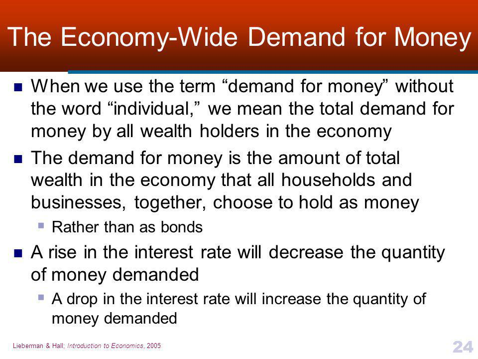 Lieberman & Hall; Introduction to Economics, 2005 24 The Economy-Wide Demand for Money When we use the term demand for money without the word individual, we mean the total demand for money by all wealth holders in the economy The demand for money is the amount of total wealth in the economy that all households and businesses, together, choose to hold as money  Rather than as bonds A rise in the interest rate will decrease the quantity of money demanded  A drop in the interest rate will increase the quantity of money demanded