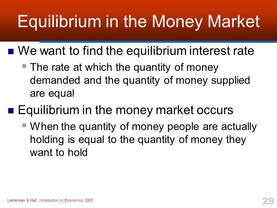 Lieberman & Hall; Introduction to Economics, 2005 29 Equilibrium in the Money Market We want to find the equilibrium interest rate  The rate at which