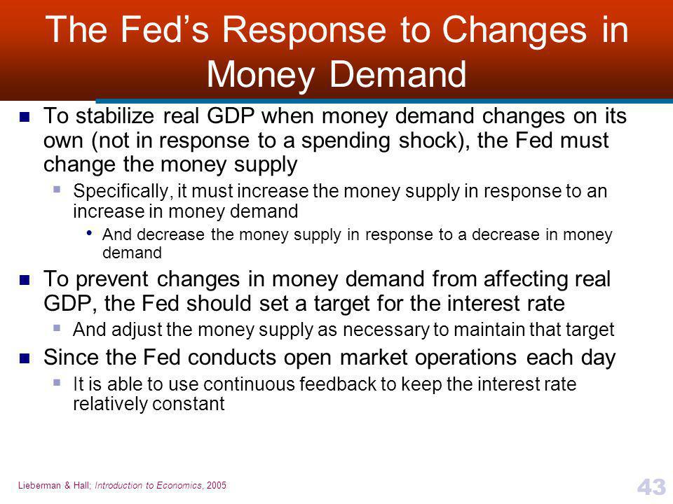 Lieberman & Hall; Introduction to Economics, 2005 43 The Fed's Response to Changes in Money Demand To stabilize real GDP when money demand changes on its own (not in response to a spending shock), the Fed must change the money supply  Specifically, it must increase the money supply in response to an increase in money demand And decrease the money supply in response to a decrease in money demand To prevent changes in money demand from affecting real GDP, the Fed should set a target for the interest rate  And adjust the money supply as necessary to maintain that target Since the Fed conducts open market operations each day  It is able to use continuous feedback to keep the interest rate relatively constant