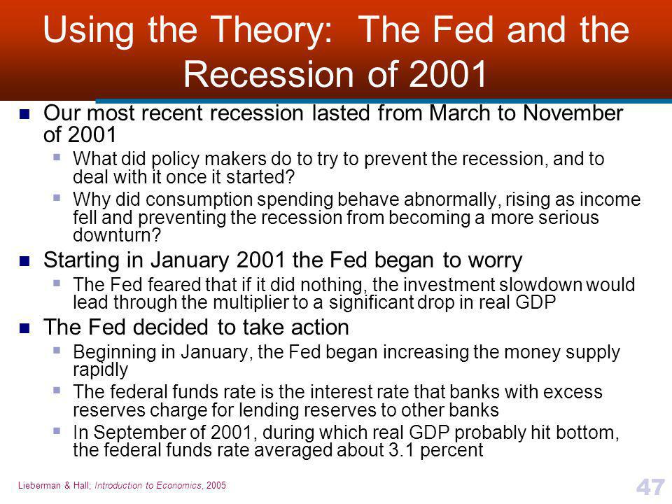 Lieberman & Hall; Introduction to Economics, 2005 47 Using the Theory: The Fed and the Recession of 2001 Our most recent recession lasted from March to November of 2001  What did policy makers do to try to prevent the recession, and to deal with it once it started.
