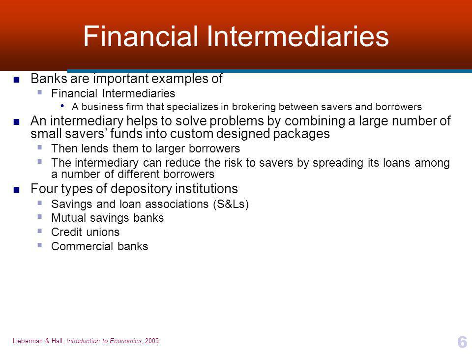 Lieberman & Hall; Introduction to Economics, 2005 6 Financial Intermediaries Banks are important examples of  Financial Intermediaries A business firm that specializes in brokering between savers and borrowers An intermediary helps to solve problems by combining a large number of small savers' funds into custom designed packages  Then lends them to larger borrowers  The intermediary can reduce the risk to savers by spreading its loans among a number of different borrowers Four types of depository institutions  Savings and loan associations (S&Ls)  Mutual savings banks  Credit unions  Commercial banks
