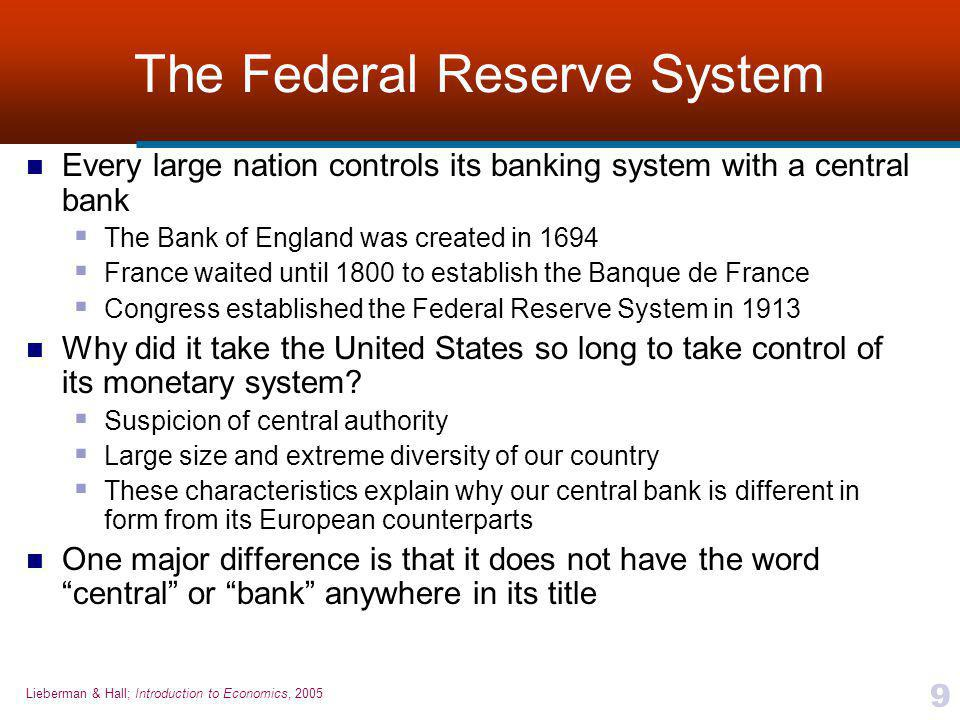 Lieberman & Hall; Introduction to Economics, 2005 9 The Federal Reserve System Every large nation controls its banking system with a central bank  The Bank of England was created in 1694  France waited until 1800 to establish the Banque de France  Congress established the Federal Reserve System in 1913 Why did it take the United States so long to take control of its monetary system.