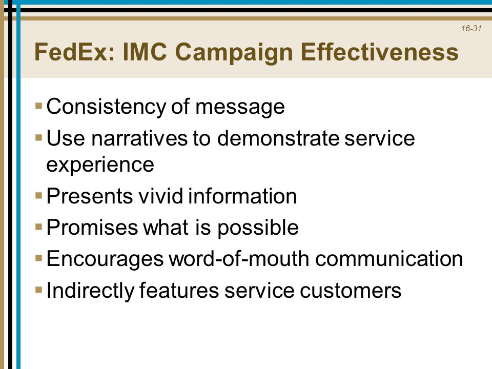 16-31 FedEx: IMC Campaign Effectiveness  Consistency of message  Use narratives to demonstrate service experience  Presents vivid information  Pro