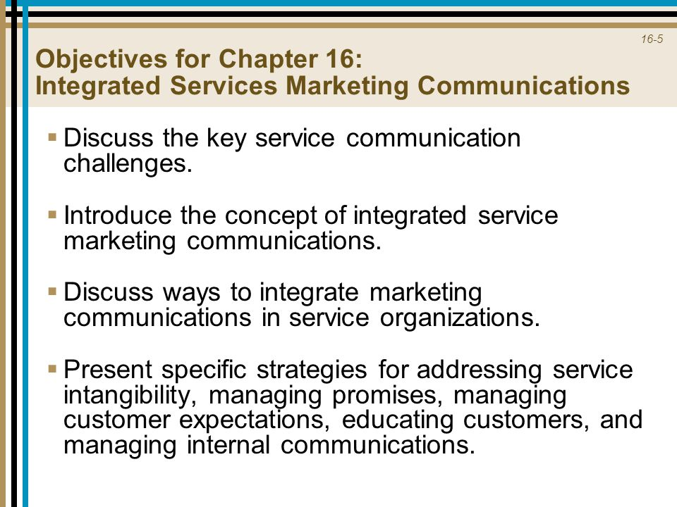 16-5 Objectives for Chapter 16: Integrated Services Marketing Communications  Discuss the key service communication challenges.  Introduce the conce