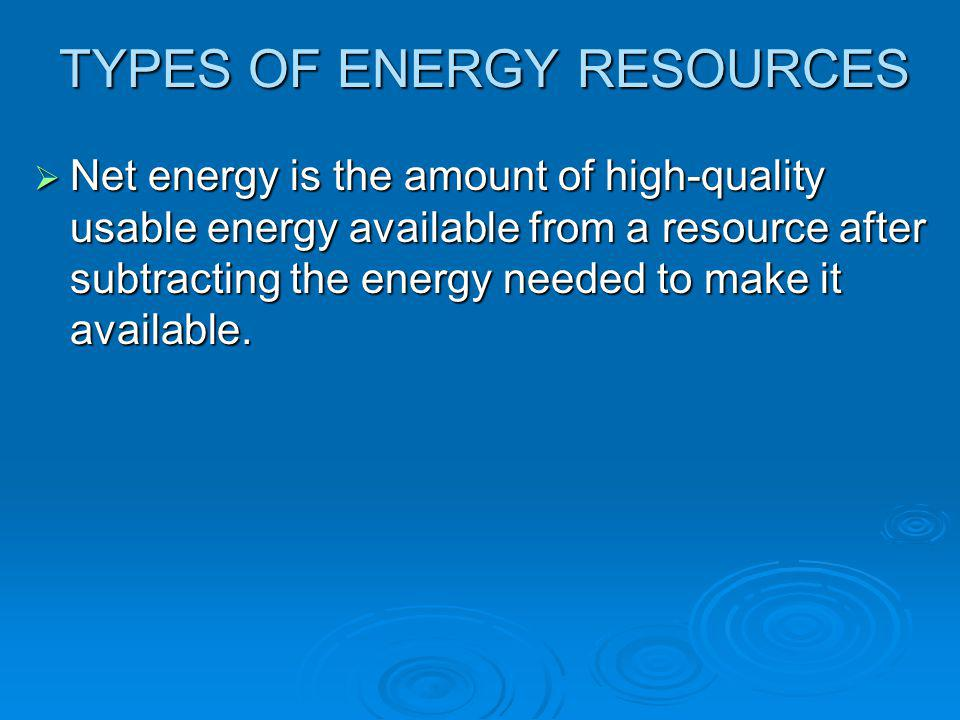 TYPES OF ENERGY RESOURCES  Net energy is the amount of high-quality usable energy available from a resource after subtracting the energy needed to ma