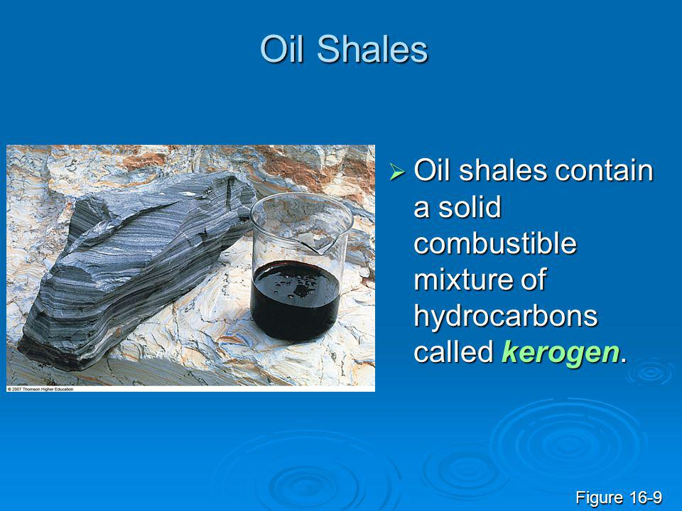 Oil Shales  Oil shales contain a solid combustible mixture of hydrocarbons called kerogen. Figure 16-9