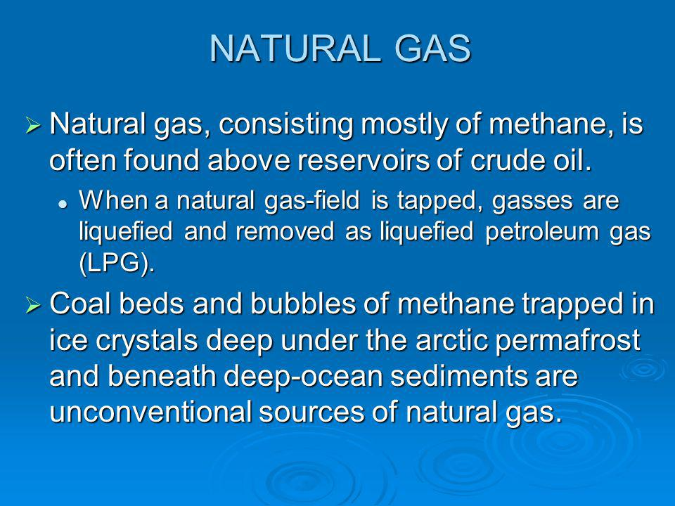 NATURAL GAS  Natural gas, consisting mostly of methane, is often found above reservoirs of crude oil. When a natural gas-field is tapped, gasses are