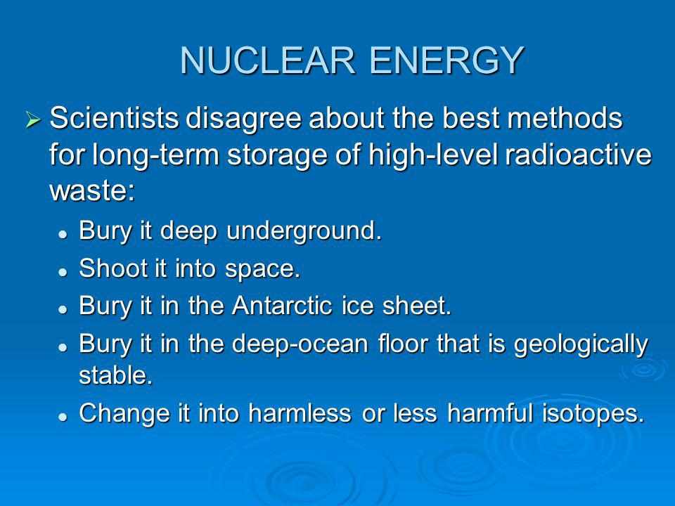 NUCLEAR ENERGY  Scientists disagree about the best methods for long-term storage of high-level radioactive waste: Bury it deep underground. Bury it d