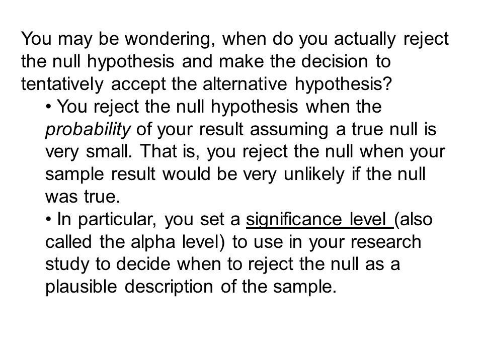 By convention, the significance level (alpha) is set at p =.05 or smaller When your the sample statistic is compared to the sampling distribution, a probability value (p- value) is obtained for your sample statistic.