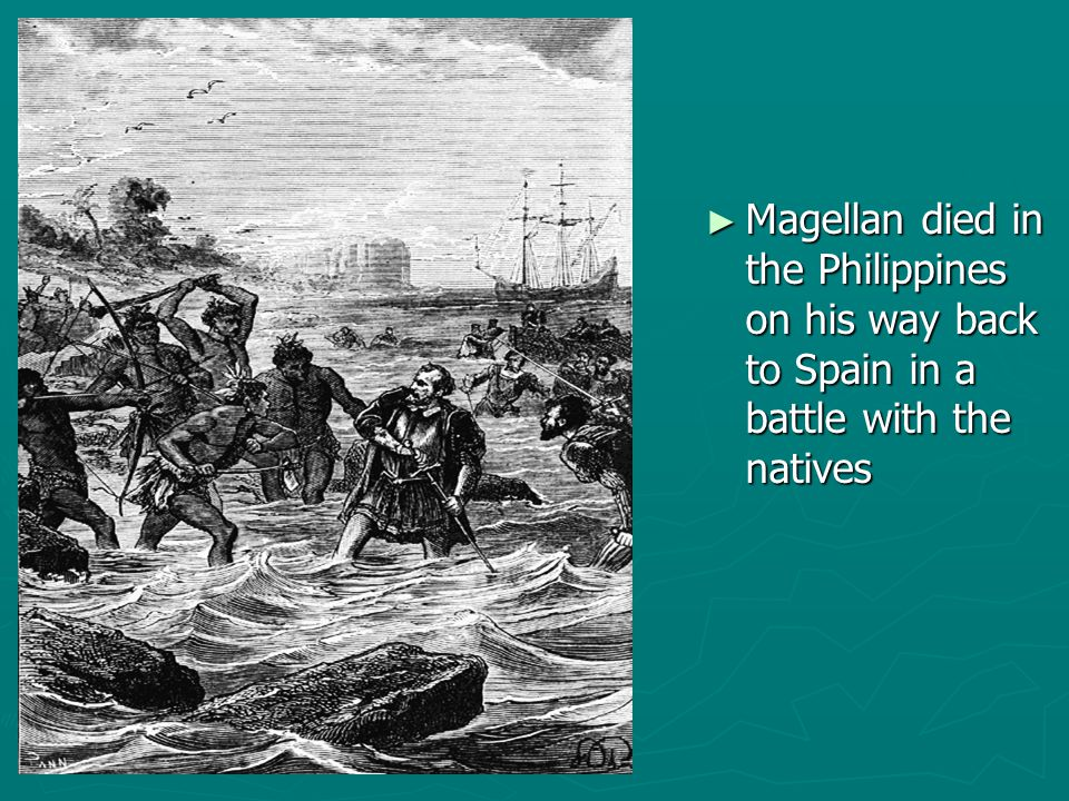 ► Magellan died in the Philippines on his way back to Spain in a battle with the natives