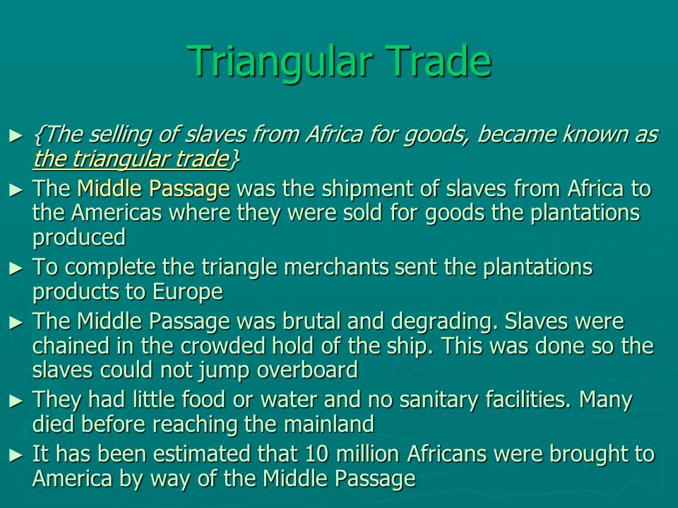 Triangular Trade ► {The selling of slaves from Africa for goods, became known as the triangular trade} ► The Middle Passage was the shipment of slaves from Africa to the Americas where they were sold for goods the plantations produced ► To complete the triangle merchants sent the plantations products to Europe ► The Middle Passage was brutal and degrading.