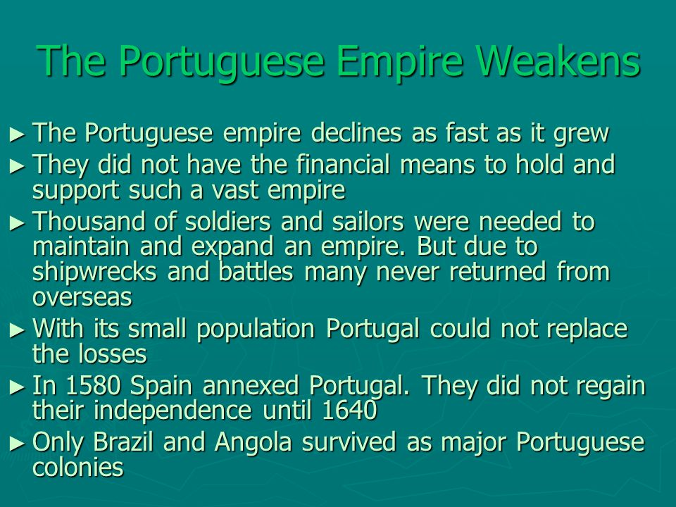 The Portuguese Empire Weakens ► The Portuguese empire declines as fast as it grew ► They did not have the financial means to hold and support such a v