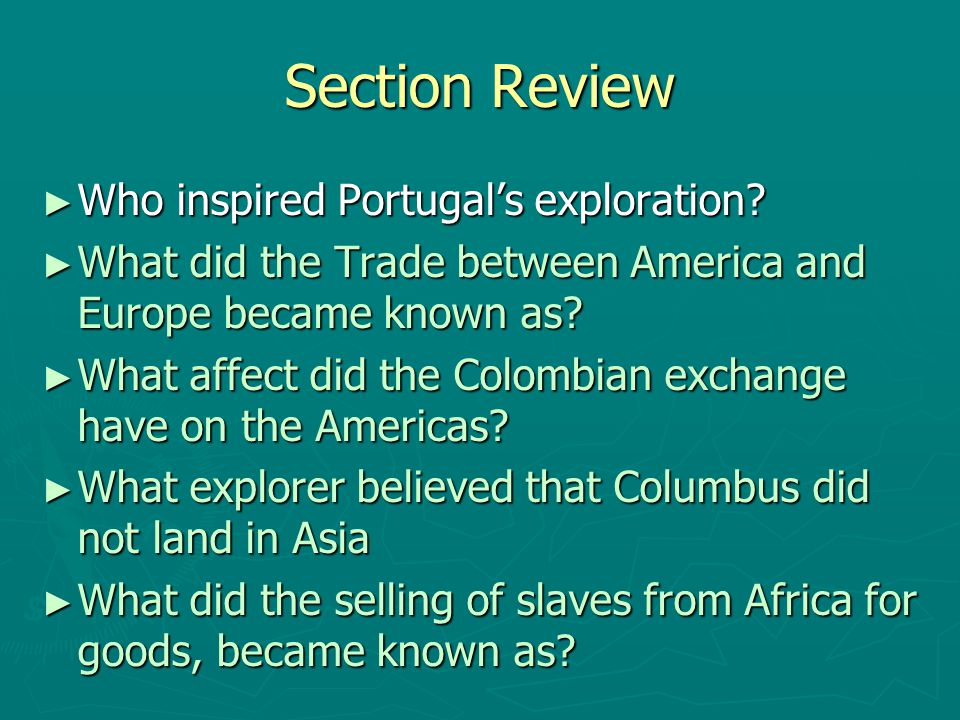 Section Review ► Who inspired Portugal's exploration? ► What did the Trade between America and Europe became known as? ► What affect did the Colombian