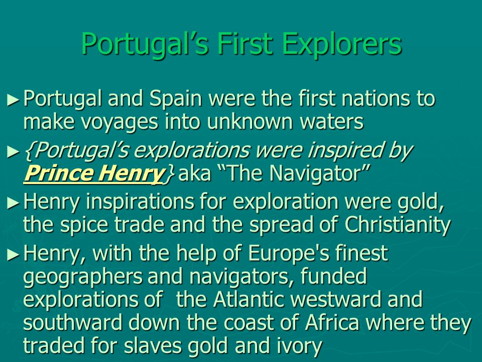 Portugal's First Explorers ► Portugal and Spain were the first nations to make voyages into unknown waters ► {Portugal's explorations were inspired by