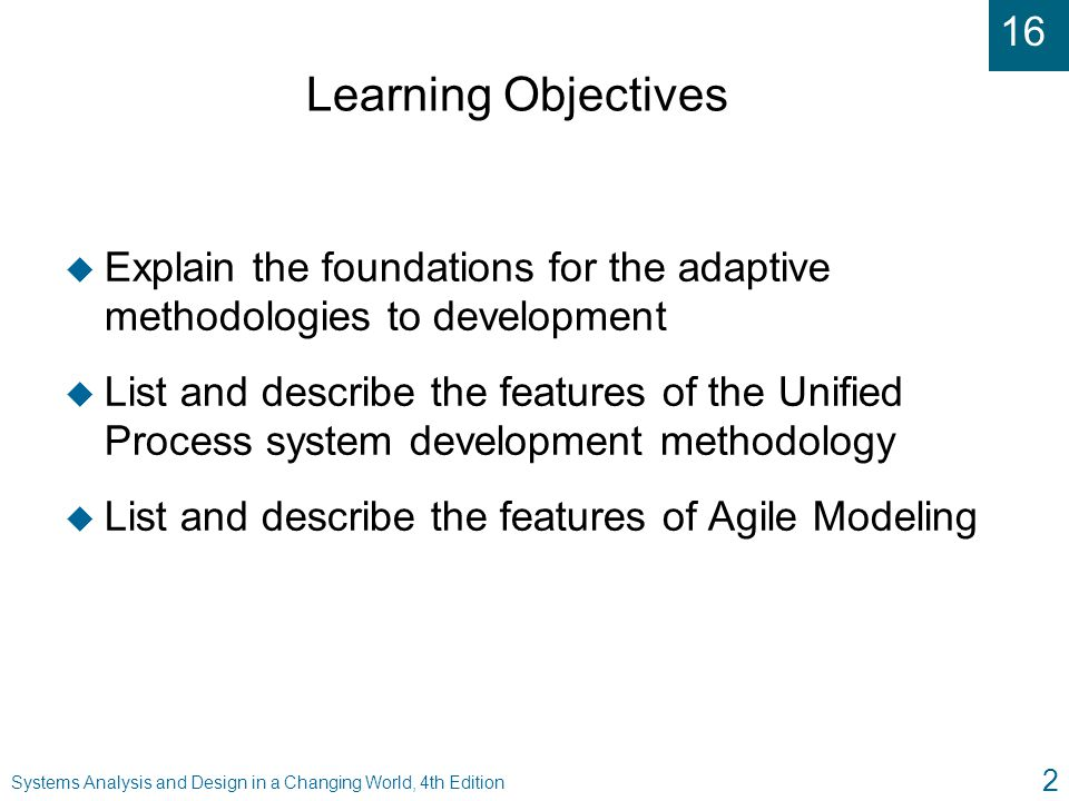 16 Systems Analysis and Design in a Changing World, 4th Edition 3 Learning Objectives ( continued ) u Compare and contrast the features of Extreme Programming and Scrum development u Explain the importance of Model-Driven Architecture on enterprise-level development u Describe frameworks and components, the process by which they are developed, and their impact on system development