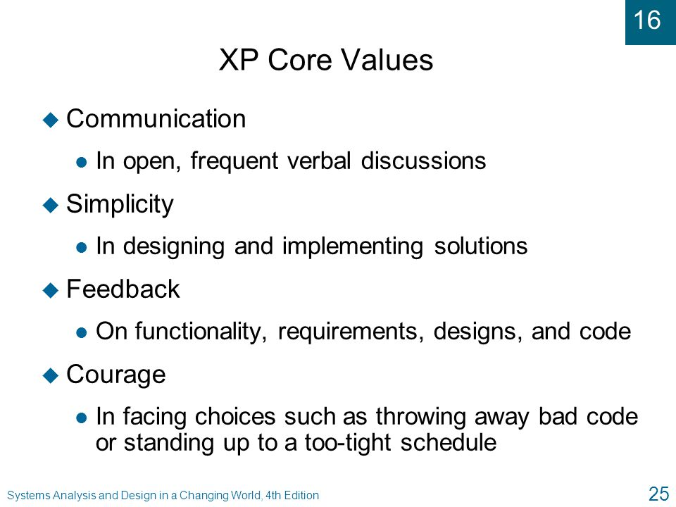 16 Systems Analysis and Design in a Changing World, 4th Edition 25 XP Core Values u Communication l In open, frequent verbal discussions u Simplicity