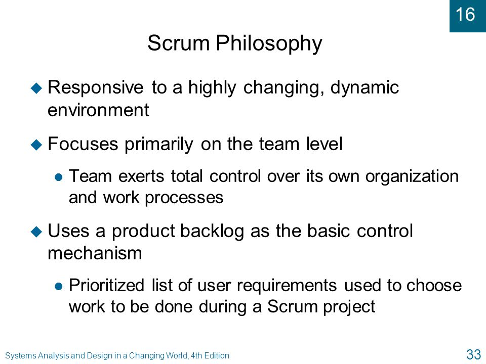 16 Systems Analysis and Design in a Changing World, 4th Edition 33 Scrum Philosophy u Responsive to a highly changing, dynamic environment u Focuses p