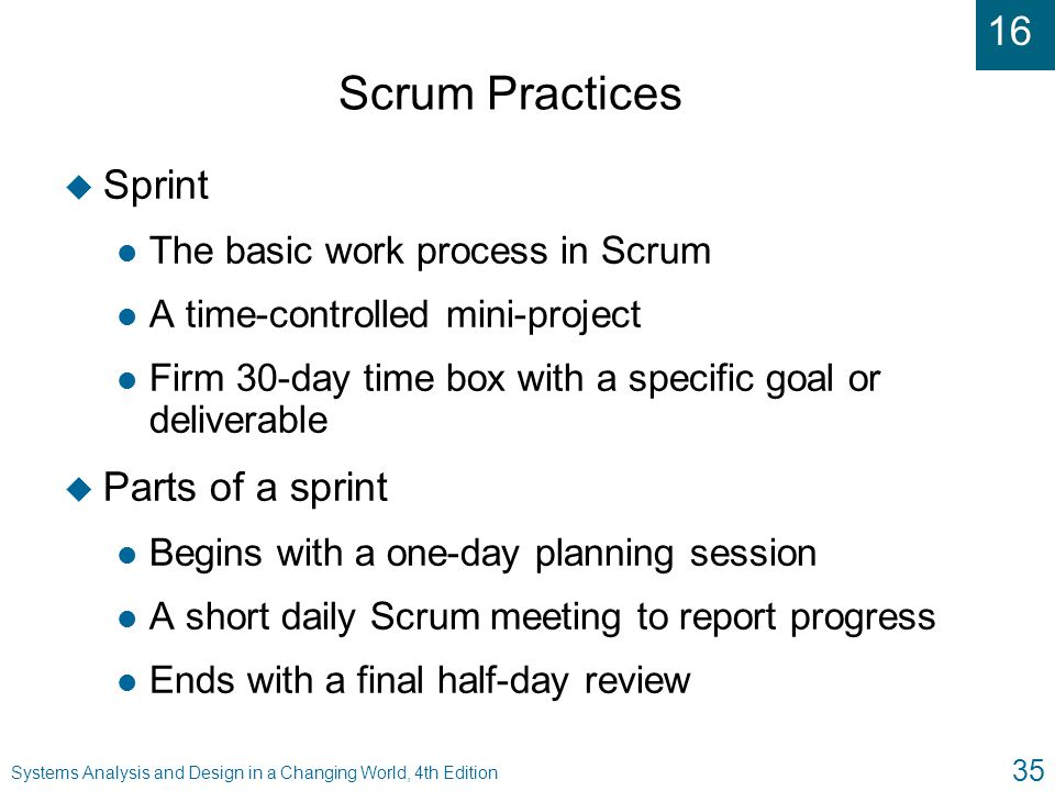 16 Systems Analysis and Design in a Changing World, 4th Edition 35 Scrum Practices u Sprint l The basic work process in Scrum l A time-controlled mini