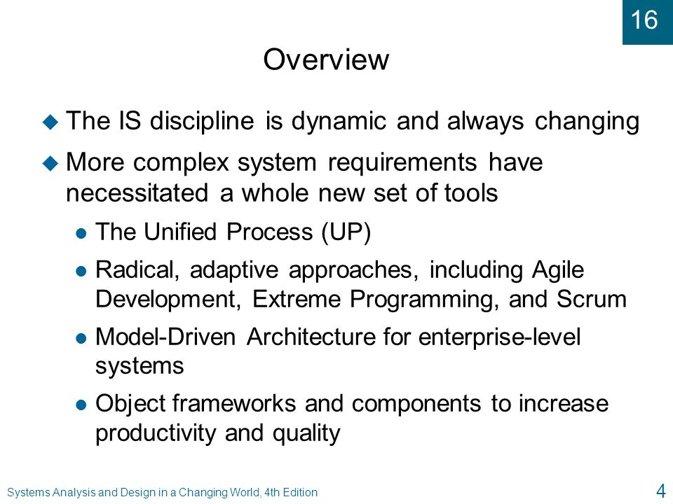 16 Systems Analysis and Design in a Changing World, 4th Edition 15 The UP Disciplines (continued) u Six main UP development disciplines l Business modeling, requirements, design, implementation, testing, and deployment u Three additional support disciplines l Project management, configuration and change management, and environment