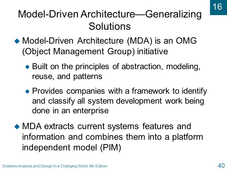 16 Systems Analysis and Design in a Changing World, 4th Edition 40 Model-Driven Architecture—Generalizing Solutions u Model-Driven Architecture (MDA)