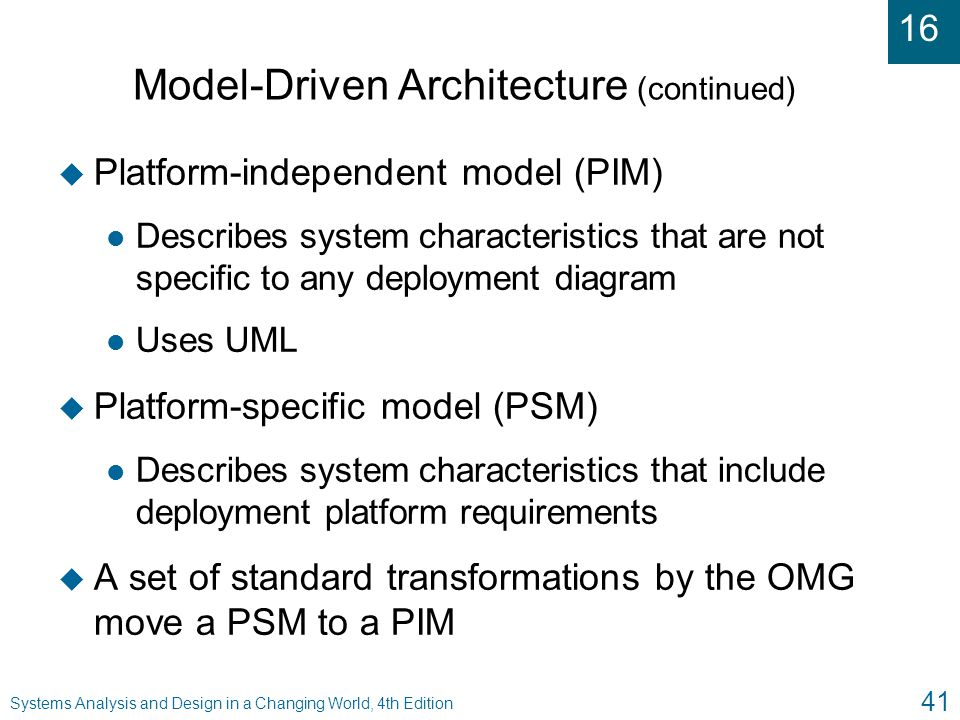 16 Systems Analysis and Design in a Changing World, 4th Edition 41 Model-Driven Architecture (continued) u Platform-independent model (PIM) l Describe