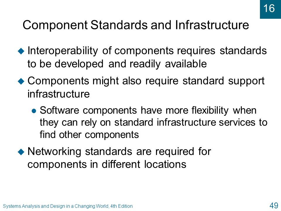 16 Systems Analysis and Design in a Changing World, 4th Edition 49 Component Standards and Infrastructure u Interoperability of components requires st