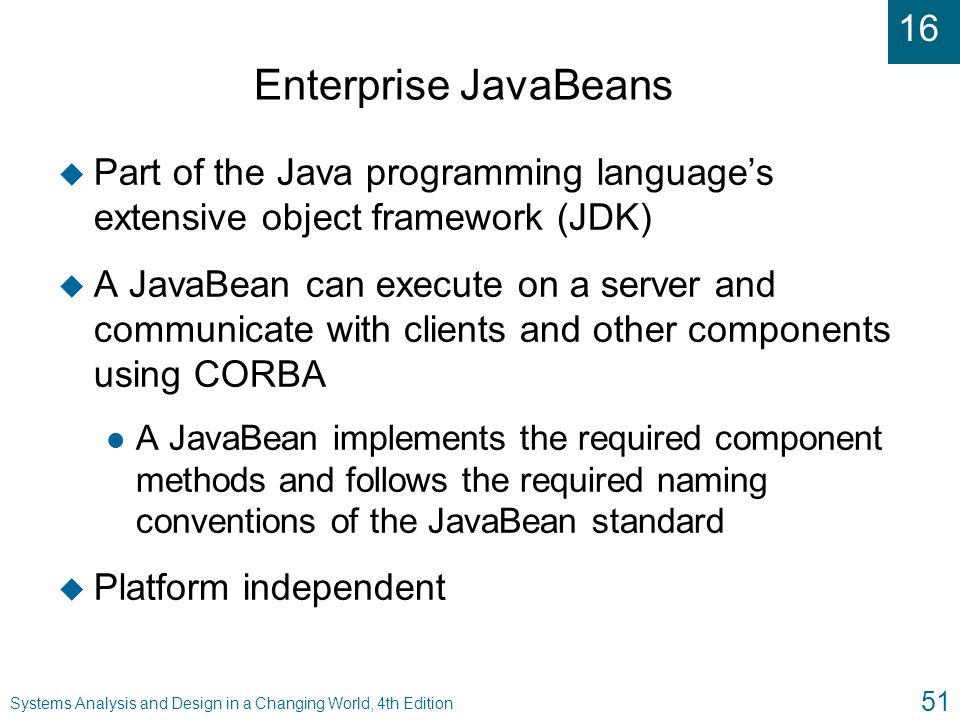 16 Systems Analysis and Design in a Changing World, 4th Edition 51 Enterprise JavaBeans u Part of the Java programming language's extensive object fra