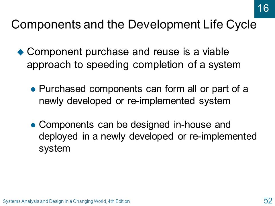 16 Systems Analysis and Design in a Changing World, 4th Edition 52 Components and the Development Life Cycle u Component purchase and reuse is a viabl