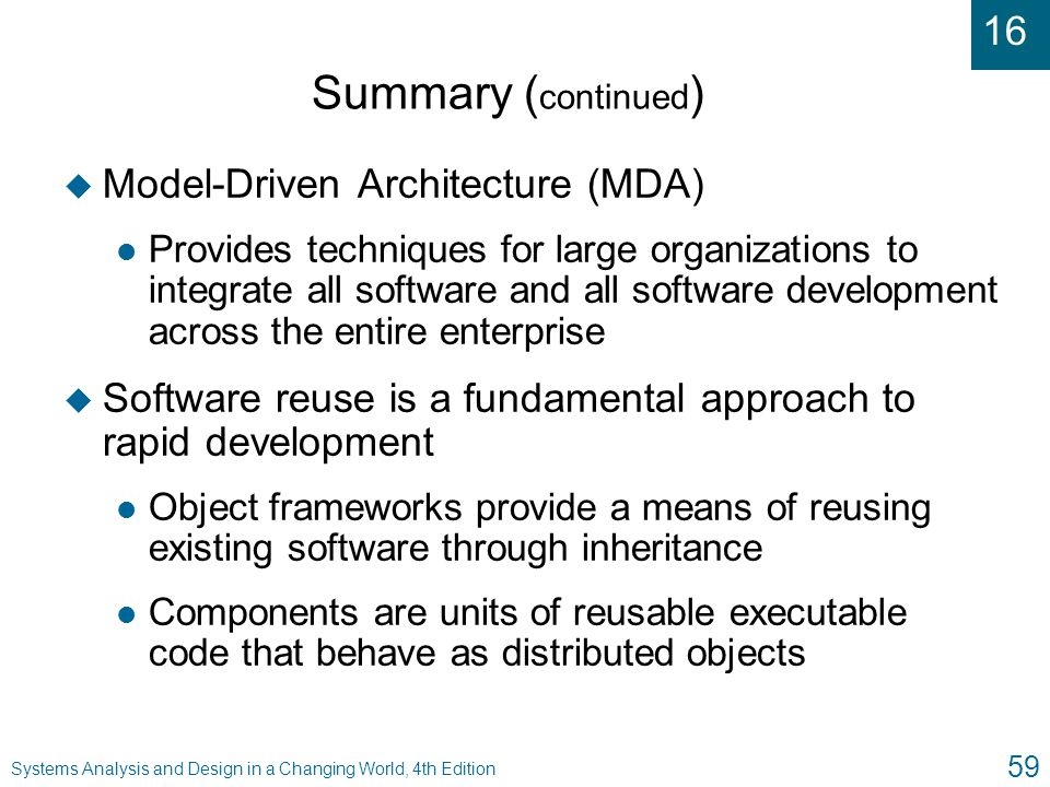 16 Systems Analysis and Design in a Changing World, 4th Edition 59 Summary ( continued ) u Model-Driven Architecture (MDA) l Provides techniques for l