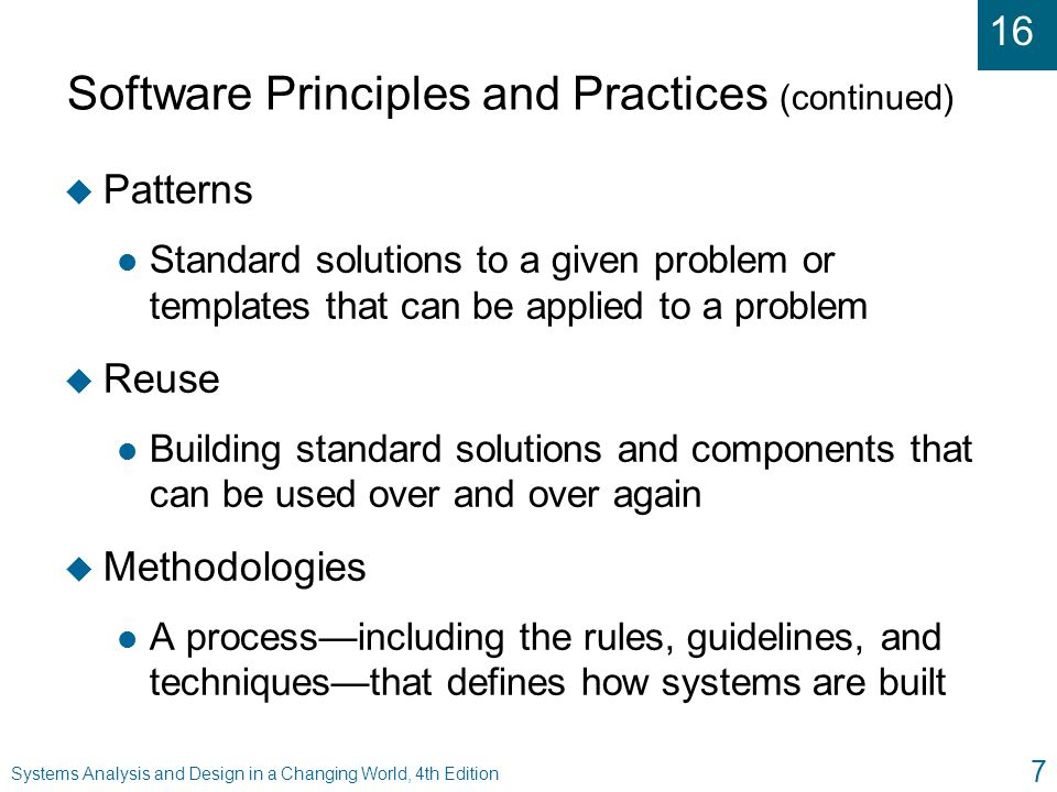 16 Systems Analysis and Design in a Changing World, 4th Edition 7 Software Principles and Practices (continued) u Patterns l Standard solutions to a g