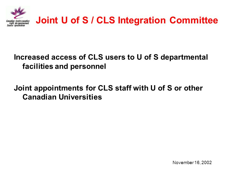 November 16, 2002 Joint U of S / CLS Integration Committee Increased access of CLS users to U of S departmental facilities and personnel Joint appointments for CLS staff with U of S or other Canadian Universities