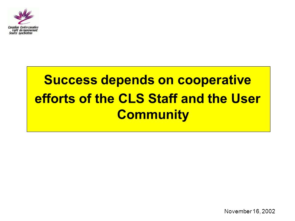 November 16, 2002 Success depends on cooperative efforts of the CLS Staff and the User Community