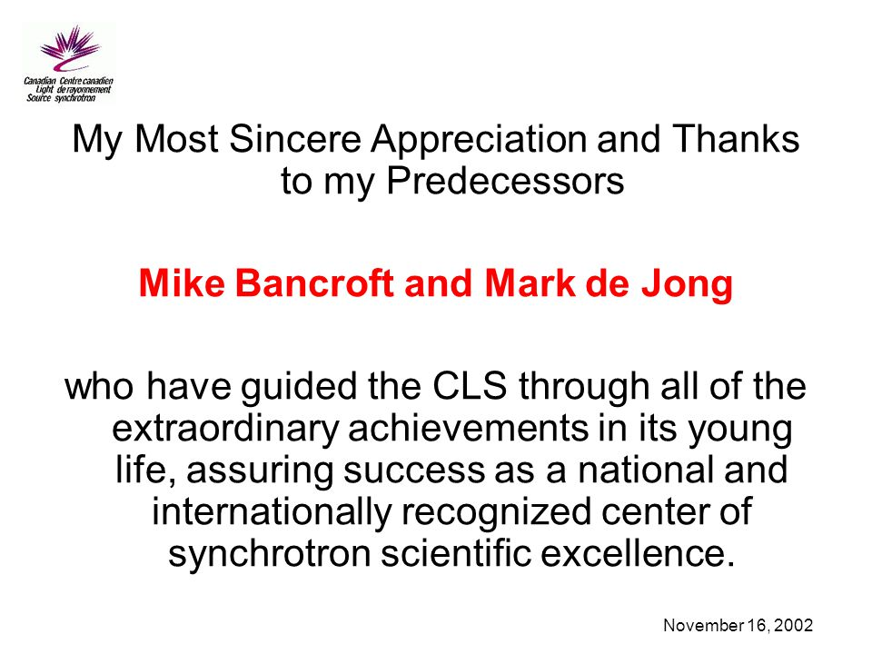 November 16, 2002 My Most Sincere Appreciation and Thanks to my Predecessors Mike Bancroft and Mark de Jong who have guided the CLS through all of the extraordinary achievements in its young life, assuring success as a national and internationally recognized center of synchrotron scientific excellence.