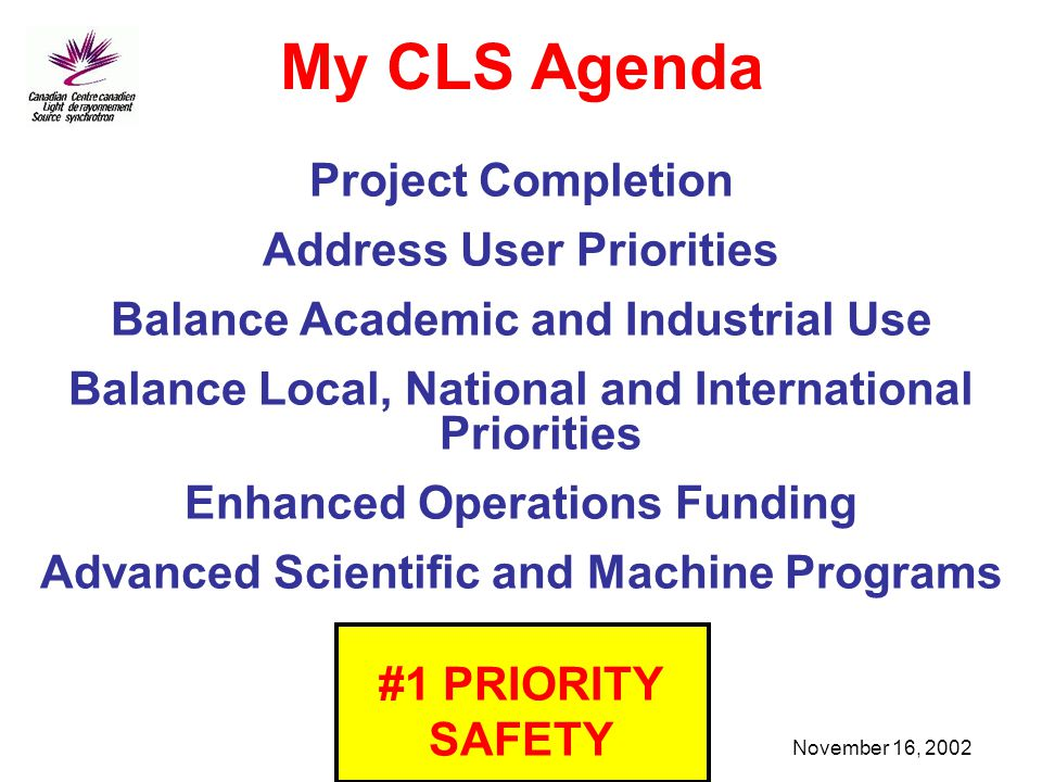 November 16, 2002 Project Completion Address User Priorities Balance Academic and Industrial Use Balance Local, National and International Priorities Enhanced Operations Funding Advanced Scientific and Machine Programs #1 PRIORITY SAFETY My CLS Agenda