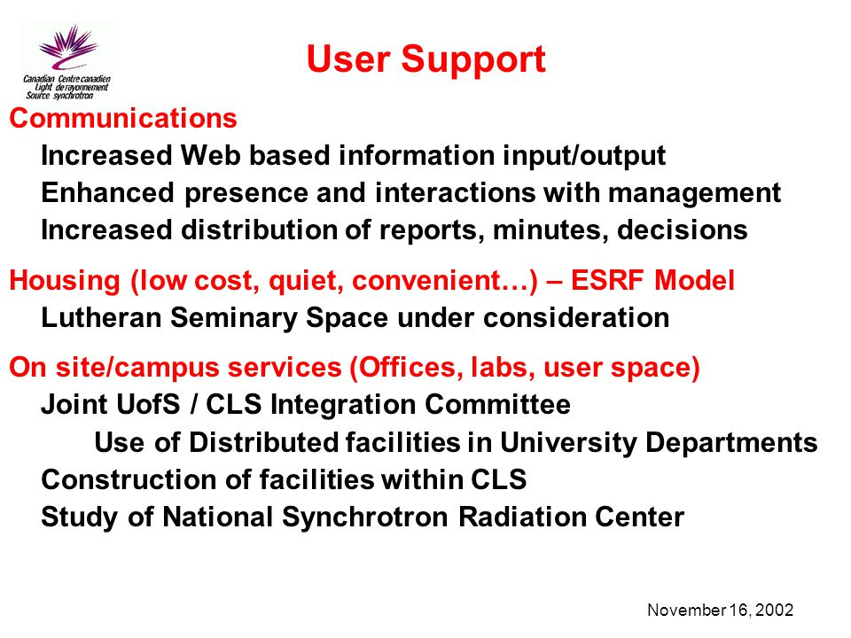 November 16, 2002 User Support Communications Increased Web based information input/output Enhanced presence and interactions with management Increased distribution of reports, minutes, decisions Housing (low cost, quiet, convenient…) – ESRF Model Lutheran Seminary Space under consideration On site/campus services (Offices, labs, user space) Joint UofS / CLS Integration Committee Use of Distributed facilities in University Departments Construction of facilities within CLS Study of National Synchrotron Radiation Center