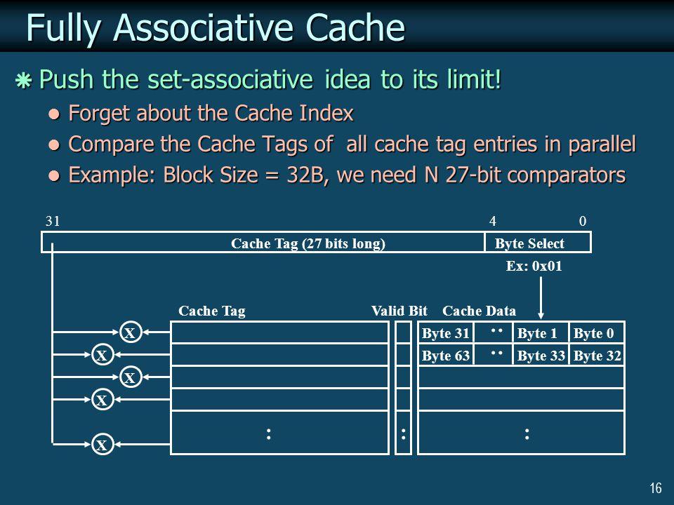 16 : Cache Data Byte 0 0431 : Cache Tag (27 bits long) Valid Bit : Byte 1Byte 31 : Byte 32Byte 33Byte 63 : Cache Tag Byte Select Ex: 0x01 X X X X X Fully Associative Cache Fully Associative Cache  Push the set-associative idea to its limit.