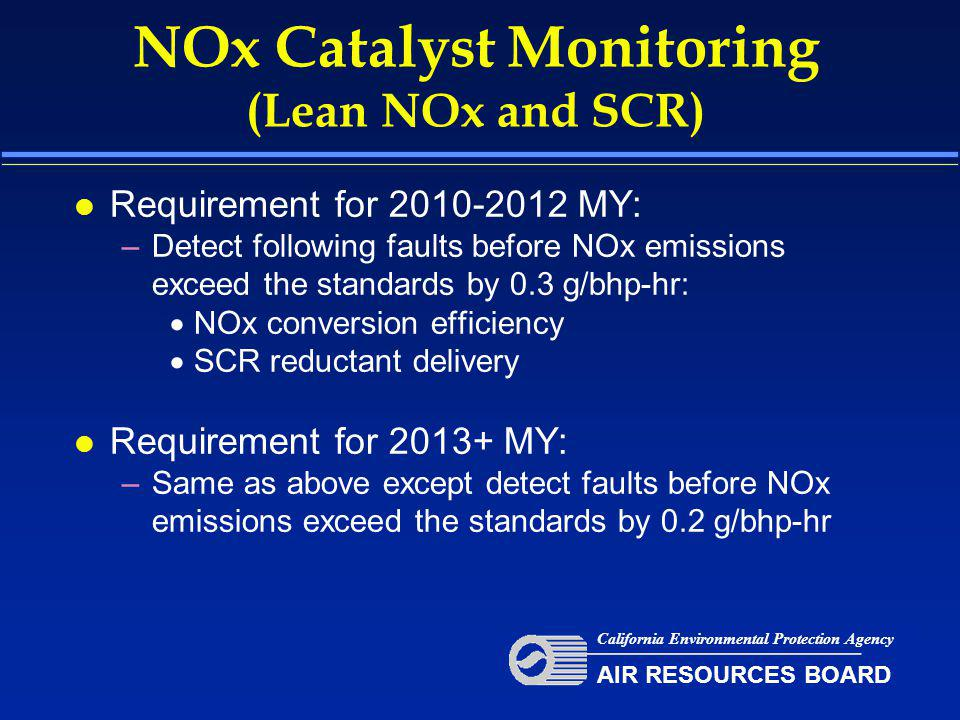 NOx Catalyst Monitoring (Lean NOx and SCR) l Requirement for 2010-2012 MY: –Detect following faults before NOx emissions exceed the standards by 0.3 g/bhp-hr:  NOx conversion efficiency  SCR reductant delivery l Requirement for 2013+ MY: –Same as above except detect faults before NOx emissions exceed the standards by 0.2 g/bhp-hr California Environmental Protection Agency AIR RESOURCES BOARD