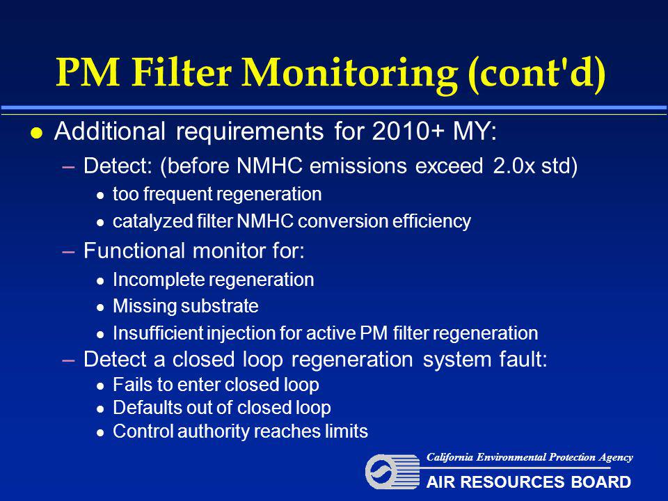 PM Filter Monitoring (cont d) l Additional requirements for 2010+ MY: –Detect: (before NMHC emissions exceed 2.0x std)  too frequent regeneration  catalyzed filter NMHC conversion efficiency –Functional monitor for:  Incomplete regeneration  Missing substrate  Insufficient injection for active PM filter regeneration –Detect a closed loop regeneration system fault:  Fails to enter closed loop  Defaults out of closed loop  Control authority reaches limits California Environmental Protection Agency AIR RESOURCES BOARD