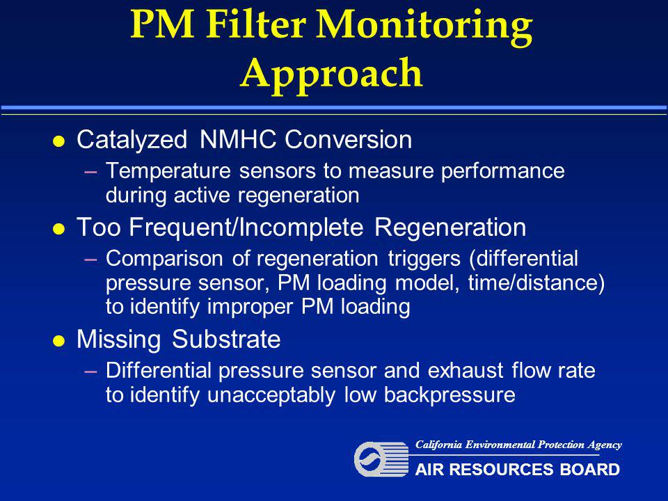 PM Filter Monitoring Approach l Catalyzed NMHC Conversion –Temperature sensors to measure performance during active regeneration l Too Frequent/Incomplete Regeneration –Comparison of regeneration triggers (differential pressure sensor, PM loading model, time/distance) to identify improper PM loading l Missing Substrate –Differential pressure sensor and exhaust flow rate to identify unacceptably low backpressure California Environmental Protection Agency AIR RESOURCES BOARD