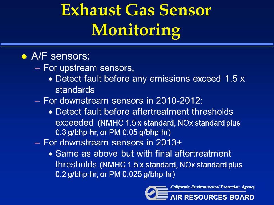Exhaust Gas Sensor Monitoring California Environmental Protection Agency AIR RESOURCES BOARD l A/F sensors: –For upstream sensors,  Detect fault before any emissions exceed 1.5 x standards –For downstream sensors in 2010-2012:  Detect fault before aftertreatment thresholds exceeded (NMHC 1.5 x standard, NOx standard plus 0.3 g/bhp-hr, or PM 0.05 g/bhp-hr) –For downstream sensors in 2013+  Same as above but with final aftertreatment thresholds (NMHC 1.5 x standard, NOx standard plus 0.2 g/bhp-hr, or PM 0.025 g/bhp-hr)