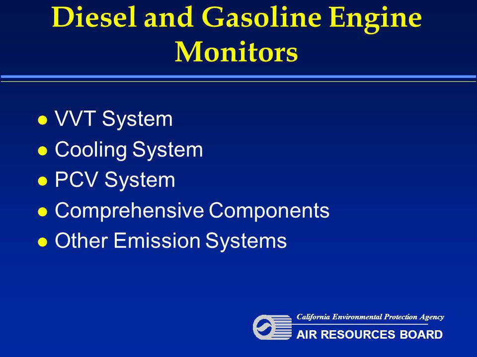 Diesel and Gasoline Engine Monitors l VVT System l Cooling System l PCV System l Comprehensive Components l Other Emission Systems California Environmental Protection Agency AIR RESOURCES BOARD