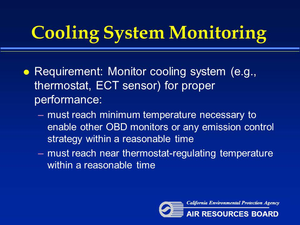Cooling System Monitoring l Requirement: Monitor cooling system (e.g., thermostat, ECT sensor) for proper performance: –must reach minimum temperature necessary to enable other OBD monitors or any emission control strategy within a reasonable time –must reach near thermostat-regulating temperature within a reasonable time California Environmental Protection Agency AIR RESOURCES BOARD