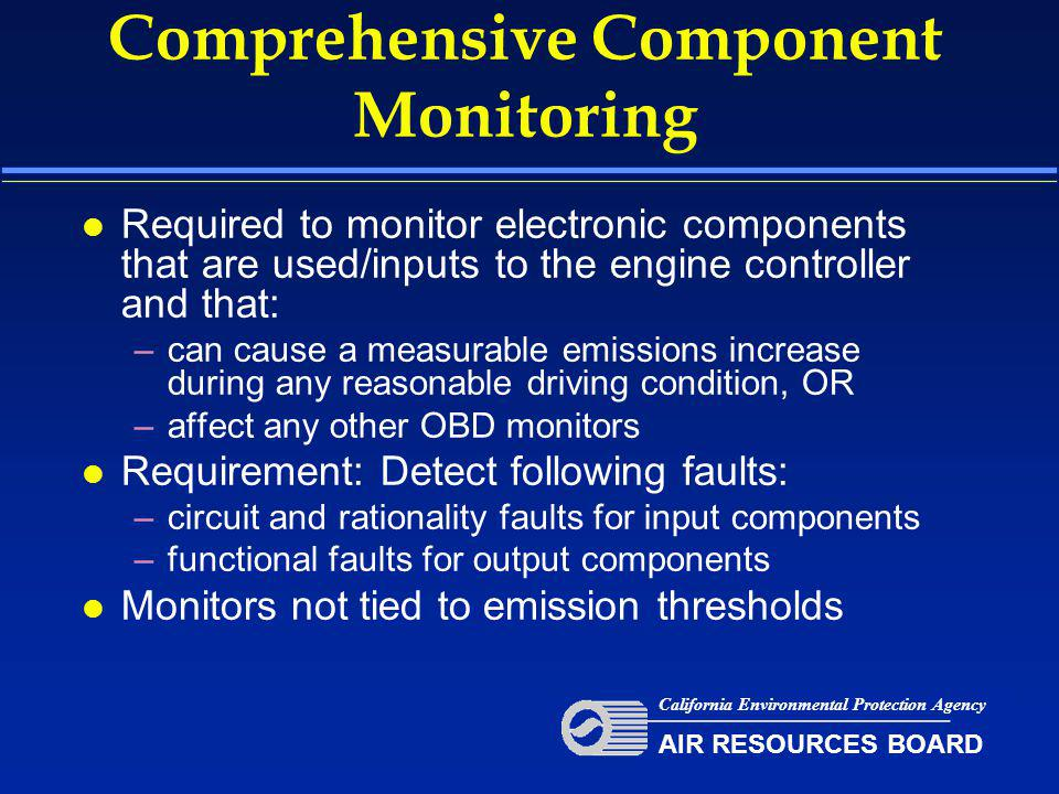 Comprehensive Component Monitoring l Required to monitor electronic components that are used/inputs to the engine controller and that: –can cause a measurable emissions increase during any reasonable driving condition, OR –affect any other OBD monitors l Requirement: Detect following faults: –circuit and rationality faults for input components –functional faults for output components l Monitors not tied to emission thresholds California Environmental Protection Agency AIR RESOURCES BOARD